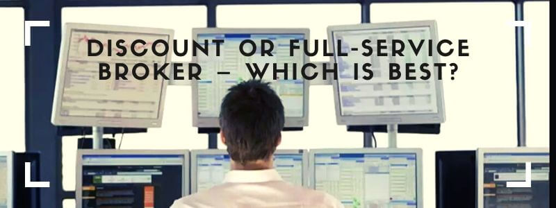 Discount broker or full-service broker – Which is the right choice?
